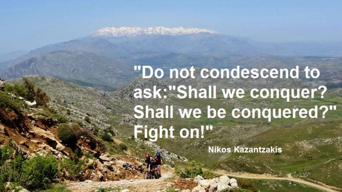 Do not condescend to ask shall we conquer shall we be conquered fight on -Nikos Kazantzakis quotes for cyclists - CyclingCreta