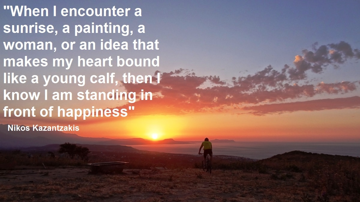 When I encounter a sunrise a painting a woman or an idea that makes my heart bound like a young calf the I know I am standing in front of happiness on -Nikos Kazantzakis quotes for cyclists - Cycling